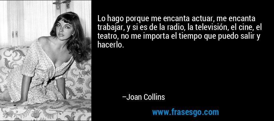Lo hago porque me encanta actuar, me encanta trabajar, y si es de la radio, la televisión, el cine, el teatro, no me importa el tiempo que puedo salir y hacerlo. – Joan Collins