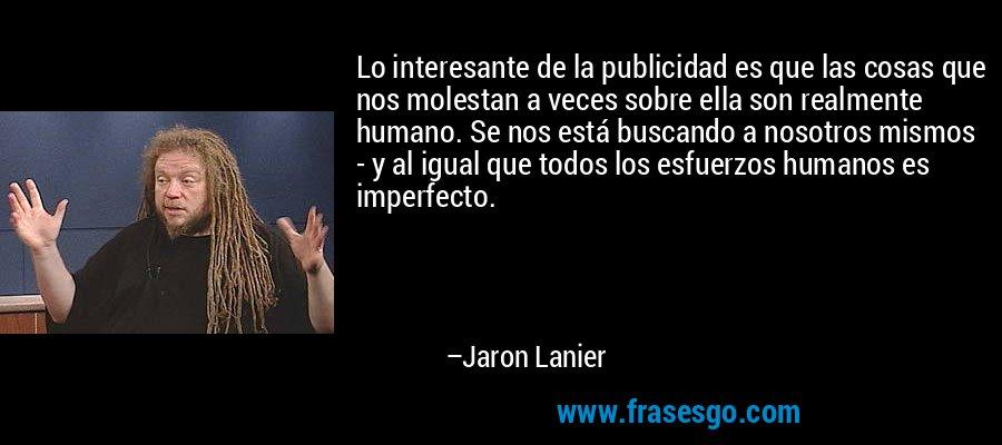 Lo interesante de la publicidad es que las cosas que nos molestan a veces sobre ella son realmente humano. Se nos está buscando a nosotros mismos - y al igual que todos los esfuerzos humanos es imperfecto. – Jaron Lanier