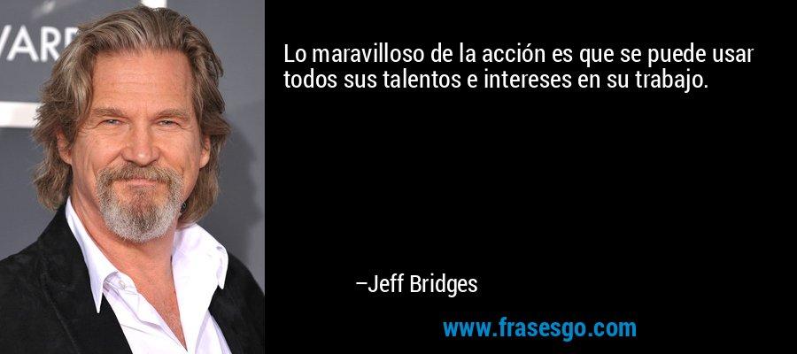 Lo maravilloso de la acción es que se puede usar todos sus talentos e intereses en su trabajo. – Jeff Bridges