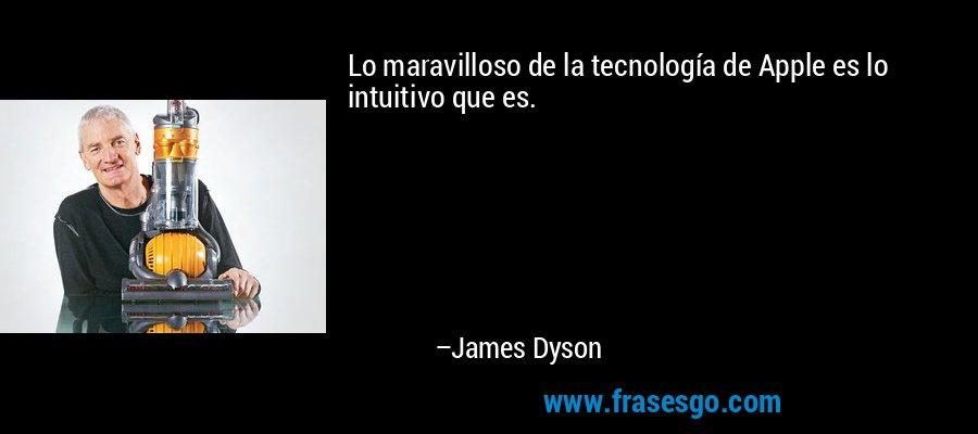 Lo maravilloso de la tecnología de Apple es lo intuitivo que es. – James Dyson