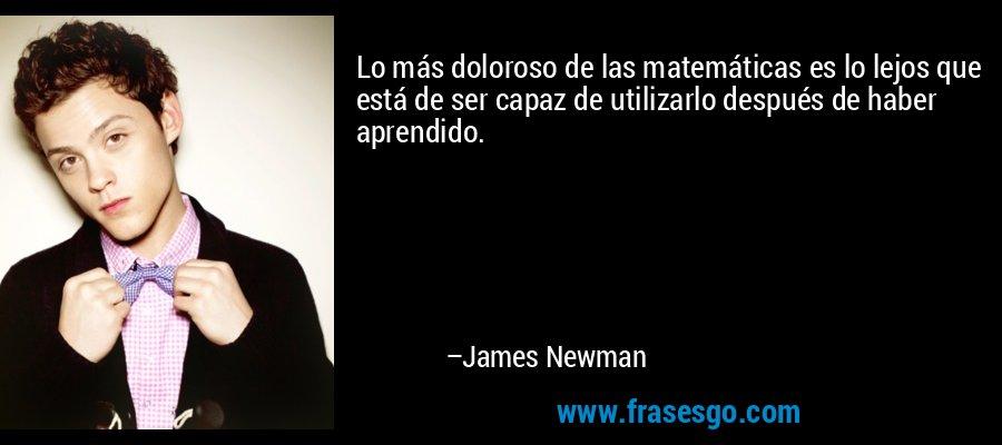 Lo más doloroso de las matemáticas es lo lejos que está de ser capaz de utilizarlo después de haber aprendido. – James Newman