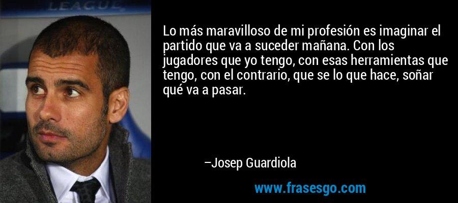 Lo más maravilloso de mi profesión es imaginar el partido que va a suceder mañana. Con los jugadores que yo tengo, con esas herramientas que tengo, con el contrario, que se lo que hace, soñar qué va a pasar. – Josep Guardiola