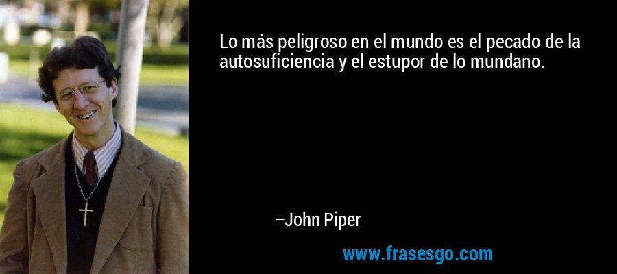 Lo más peligroso en el mundo es el pecado de la autosuficiencia y el estupor de lo mundano. – John Piper