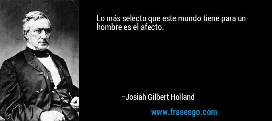 Lo más selecto que este mundo tiene para un hombre es el afecto. – Josiah Gilbert Holland