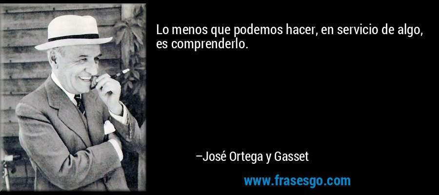 Lo menos que podemos hacer, en servicio de algo, es comprenderlo. – José Ortega y Gasset
