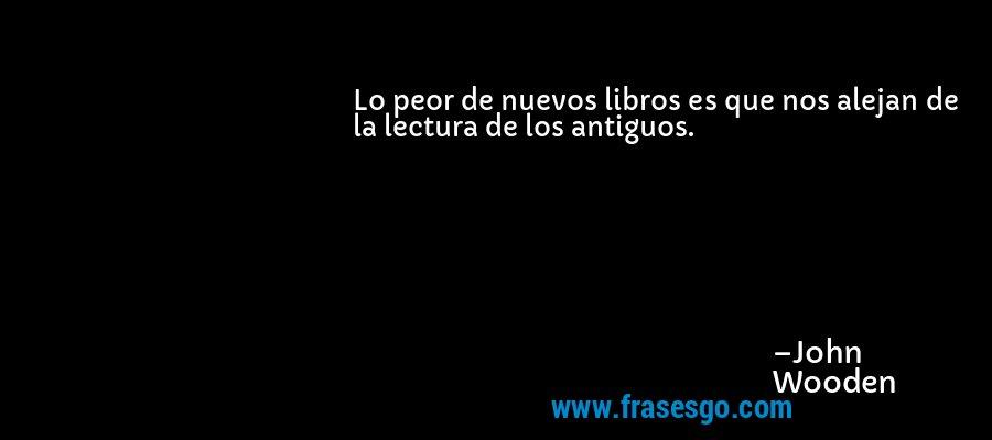 Lo peor de nuevos libros es que nos alejan de la lectura de los antiguos. – John Wooden