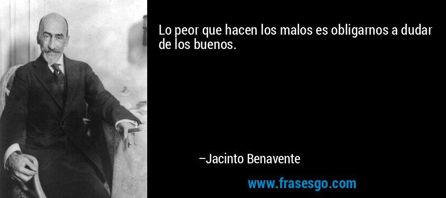 Lo peor que hacen los malos es obligarnos a dudar de los buenos. – Jacinto Benavente