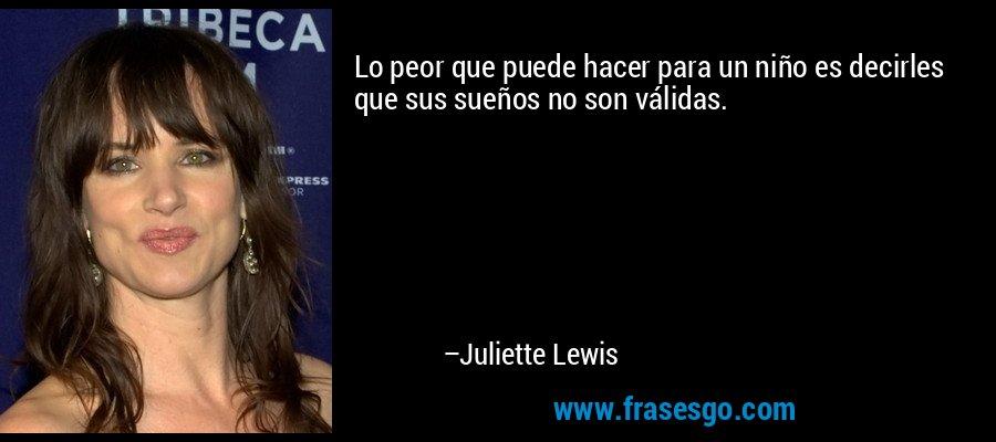 Lo peor que puede hacer para un niño es decirles que sus sueños no son válidas. – Juliette Lewis