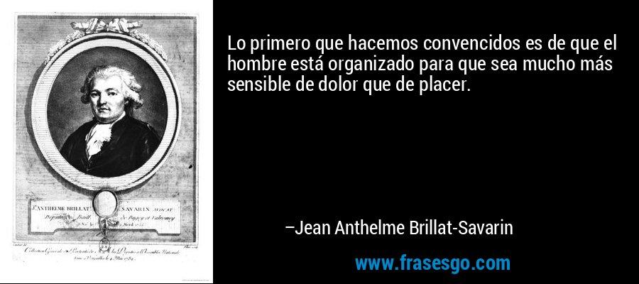 Lo primero que hacemos convencidos es de que el hombre está organizado para que sea mucho más sensible de dolor que de placer. – Jean Anthelme Brillat-Savarin