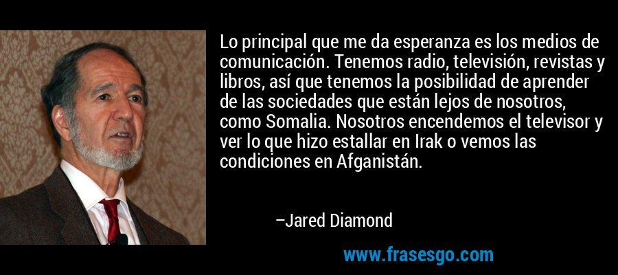 Lo principal que me da esperanza es los medios de comunicación. Tenemos radio, televisión, revistas y libros, así que tenemos la posibilidad de aprender de las sociedades que están lejos de nosotros, como Somalia. Nosotros encendemos el televisor y ver lo que hizo estallar en Irak o vemos las condiciones en Afganistán. – Jared Diamond