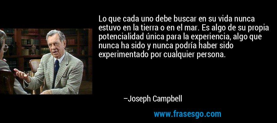 Lo que cada uno debe buscar en su vida nunca estuvo en la tierra o en el mar. Es algo de su propia potencialidad única para la experiencia, algo que nunca ha sido y nunca podría haber sido experimentado por cualquier persona. – Joseph Campbell