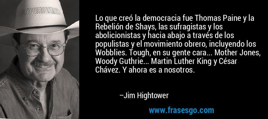 Lo que creó la democracia fue Thomas Paine y la Rebelión de Shays, las sufragistas y los abolicionistas y hacia abajo a través de los populistas y el movimiento obrero, incluyendo los Wobblies. Tough, en su gente cara... Mother Jones, Woody Guthrie... Martin Luther King y César Chávez. Y ahora es a nosotros. – Jim Hightower