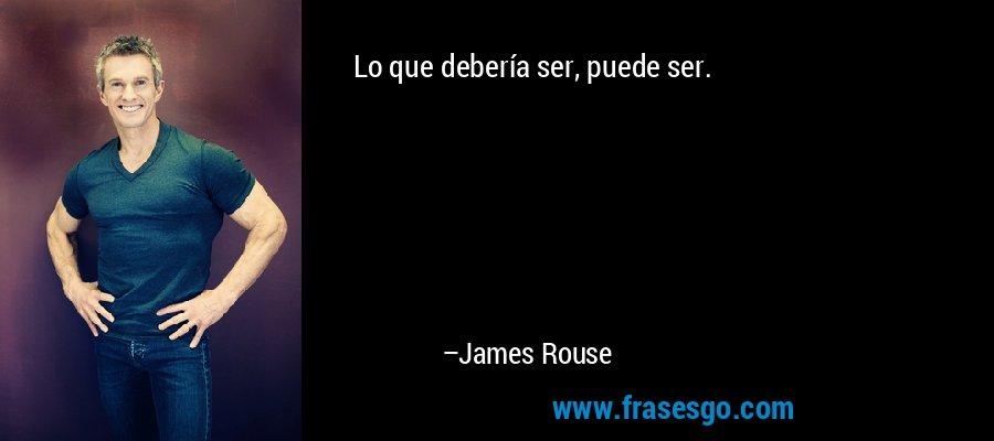 Lo que debería ser, puede ser. – James Rouse