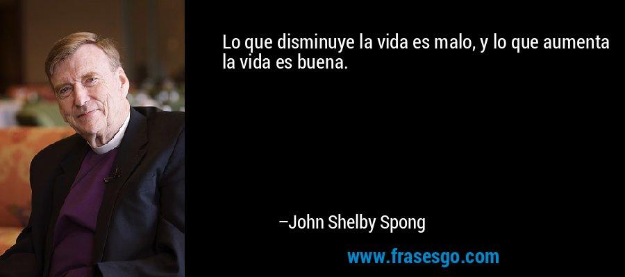 Lo que disminuye la vida es malo, y lo que aumenta la vida es buena. – John Shelby Spong