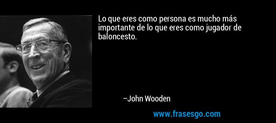 Lo que eres como persona es mucho más importante de lo que eres como jugador de baloncesto. – John Wooden