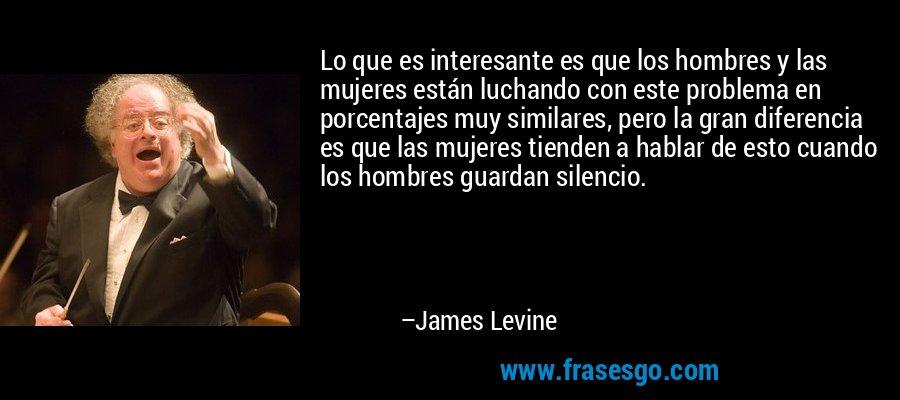 Lo que es interesante es que los hombres y las mujeres están luchando con este problema en porcentajes muy similares, pero la gran diferencia es que las mujeres tienden a hablar de esto cuando los hombres guardan silencio. – James Levine