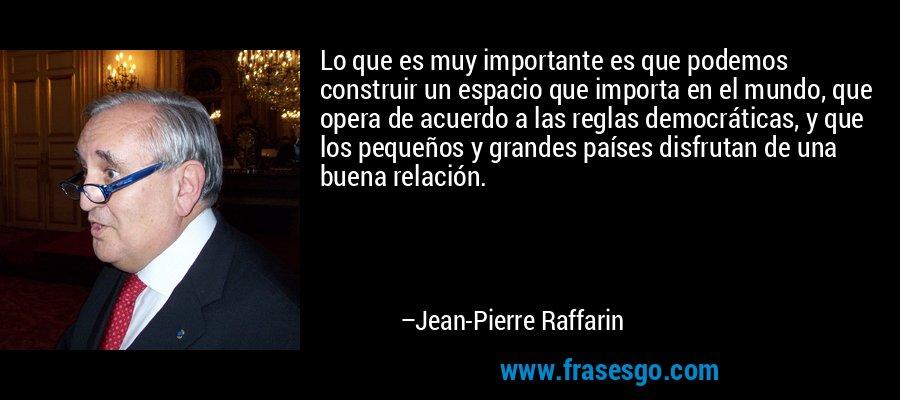 Lo que es muy importante es que podemos construir un espacio que importa en el mundo, que opera de acuerdo a las reglas democráticas, y que los pequeños y grandes países disfrutan de una buena relación. – Jean-Pierre Raffarin