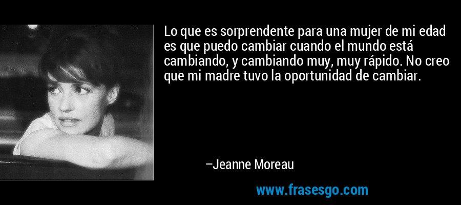 Lo que es sorprendente para una mujer de mi edad es que puedo cambiar cuando el mundo está cambiando, y cambiando muy, muy rápido. No creo que mi madre tuvo la oportunidad de cambiar. – Jeanne Moreau