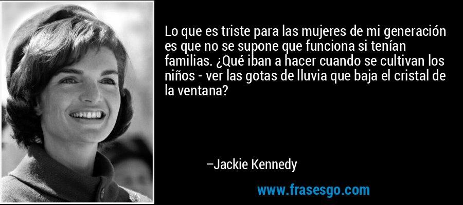Lo que es triste para las mujeres de mi generación es que no se supone que funciona si tenían familias. ¿Qué iban a hacer cuando se cultivan los niños - ver las gotas de lluvia que baja el cristal de la ventana? – Jackie Kennedy