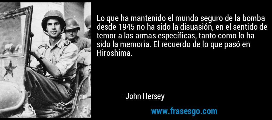 Lo que ha mantenido el mundo seguro de la bomba desde 1945 no ha sido la disuasión, en el sentido de temor a las armas específicas, tanto como lo ha sido la memoria. El recuerdo de lo que pasó en Hiroshima. – John Hersey