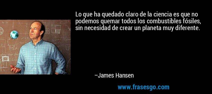Lo que ha quedado claro de la ciencia es que no podemos quemar todos los combustibles fósiles, sin necesidad de crear un planeta muy diferente. – James Hansen