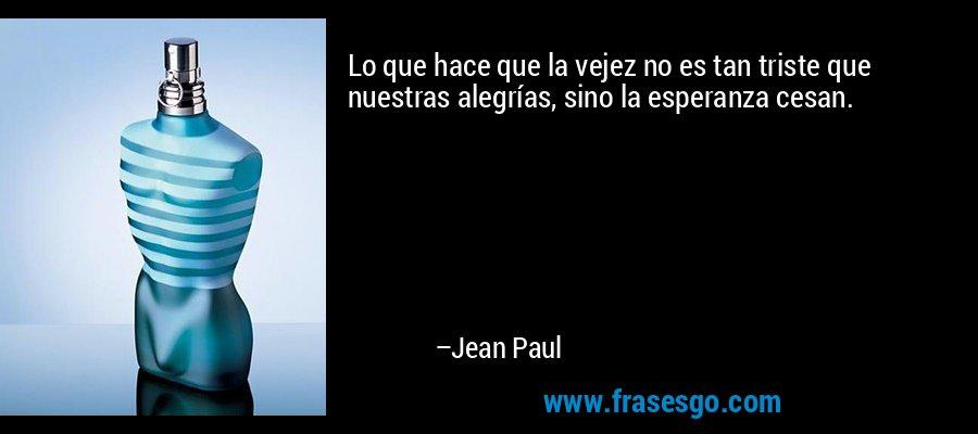 Lo que hace que la vejez no es tan triste que nuestras alegrías, sino la esperanza cesan. – Jean Paul