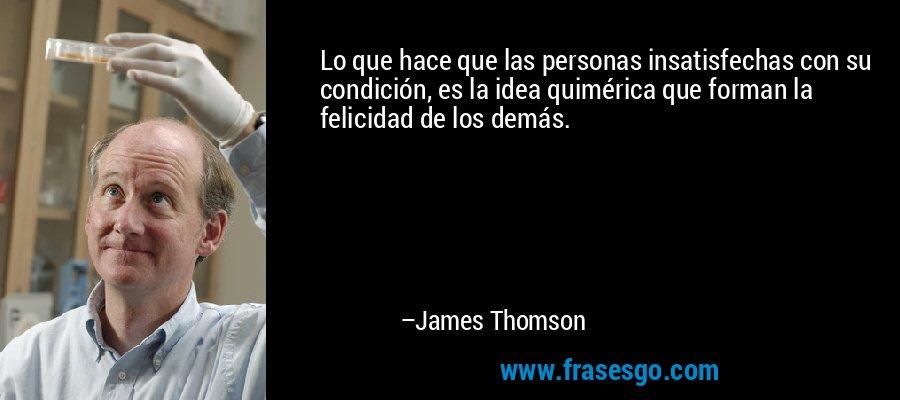 Lo que hace que las personas insatisfechas con su condición, es la idea quimérica que forman la felicidad de los demás. – James Thomson