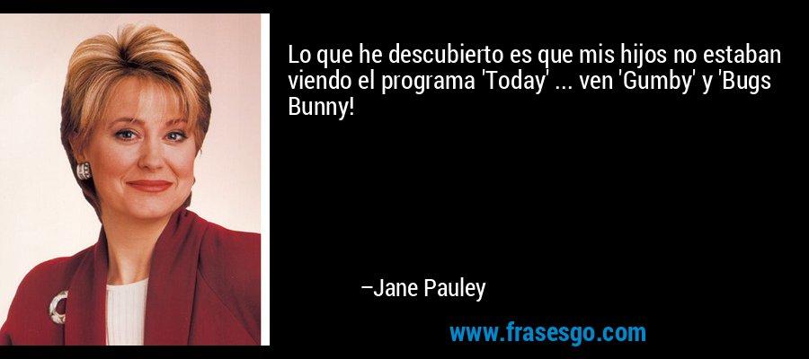 Lo que he descubierto es que mis hijos no estaban viendo el programa 'Today' ... ven 'Gumby' y 'Bugs Bunny! – Jane Pauley