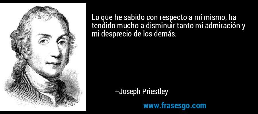 Lo que he sabido con respecto a mí mismo, ha tendido mucho a disminuir tanto mi admiración y mi desprecio de los demás. – Joseph Priestley