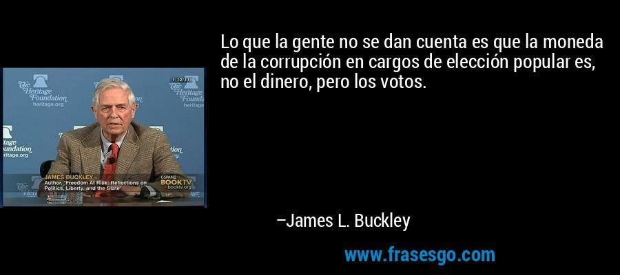 Lo que la gente no se dan cuenta es que la moneda de la corrupción en cargos de elección popular es, no el dinero, pero los votos. – James L. Buckley