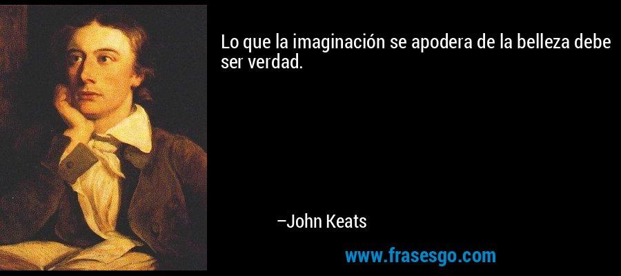 Lo que la imaginación se apodera de la belleza debe ser verdad. – John Keats