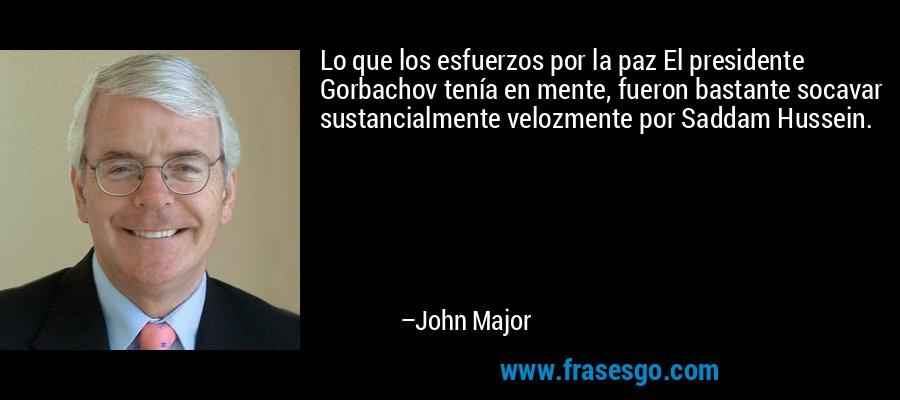 Lo que los esfuerzos por la paz El presidente Gorbachov tenía en mente, fueron bastante socavar sustancialmente velozmente por Saddam Hussein. – John Major