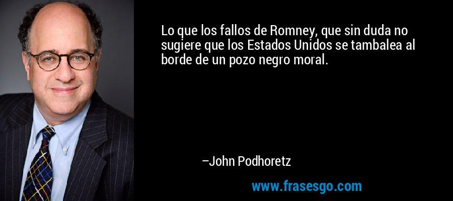 Lo que los fallos de Romney, que sin duda no sugiere que los Estados Unidos se tambalea al borde de un pozo negro moral. – John Podhoretz