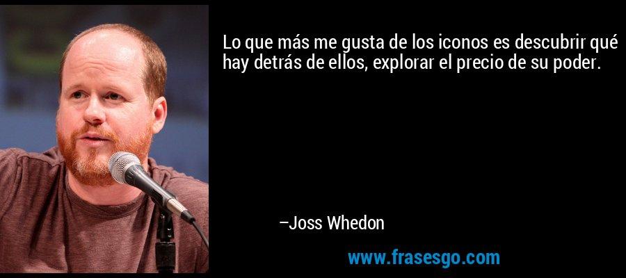 Lo que más me gusta de los iconos es descubrir qué hay detrás de ellos, explorar el precio de su poder. – Joss Whedon