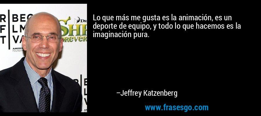 Lo que más me gusta es la animación, es un deporte de equipo, y todo lo que hacemos es la imaginación pura. – Jeffrey Katzenberg