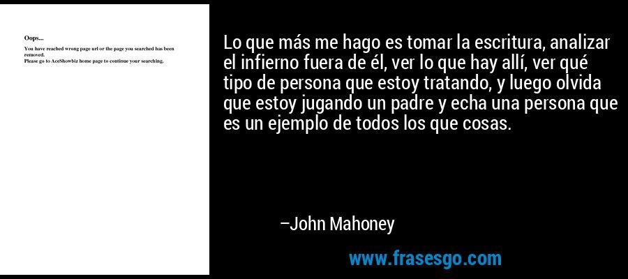 Lo que más me hago es tomar la escritura, analizar el infierno fuera de él, ver lo que hay allí, ver qué tipo de persona que estoy tratando, y luego olvida que estoy jugando un padre y echa una persona que es un ejemplo de todos los que cosas. – John Mahoney