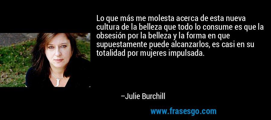 Lo que más me molesta acerca de esta nueva cultura de la belleza que todo lo consume es que la obsesión por la belleza y la forma en que supuestamente puede alcanzarlos, es casi en su totalidad por mujeres impulsada. – Julie Burchill