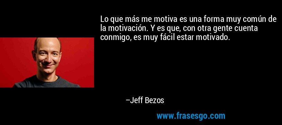 Lo que más me motiva es una forma muy común de la motivación. Y es que, con otra gente cuenta conmigo, es muy fácil estar motivado. – Jeff Bezos