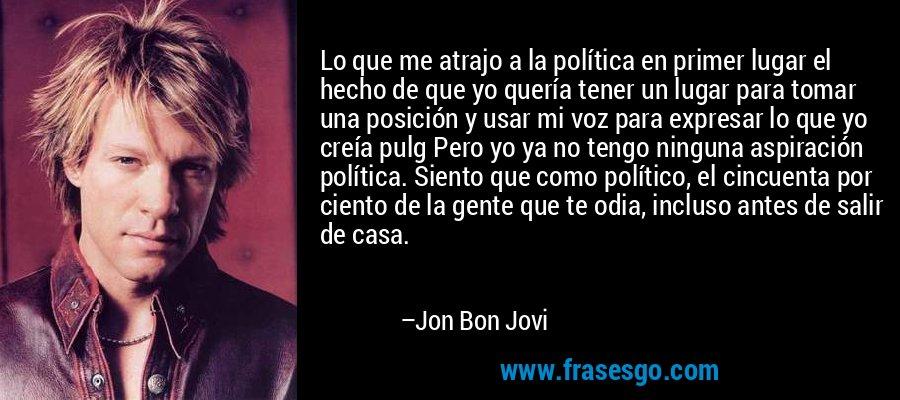 Lo que me atrajo a la política en primer lugar el hecho de que yo quería tener un lugar para tomar una posición y usar mi voz para expresar lo que yo creía pulg Pero yo ya no tengo ninguna aspiración política. Siento que como político, el cincuenta por ciento de la gente que te odia, incluso antes de salir de casa. – Jon Bon Jovi