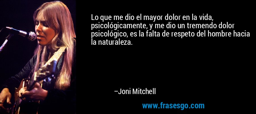 Lo que me dio el mayor dolor en la vida, psicológicamente, y me dio un tremendo dolor psicológico, es la falta de respeto del hombre hacia la naturaleza. – Joni Mitchell