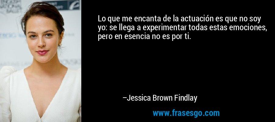 Lo que me encanta de la actuación es que no soy yo: se llega a experimentar todas estas emociones, pero en esencia no es por ti. – Jessica Brown Findlay