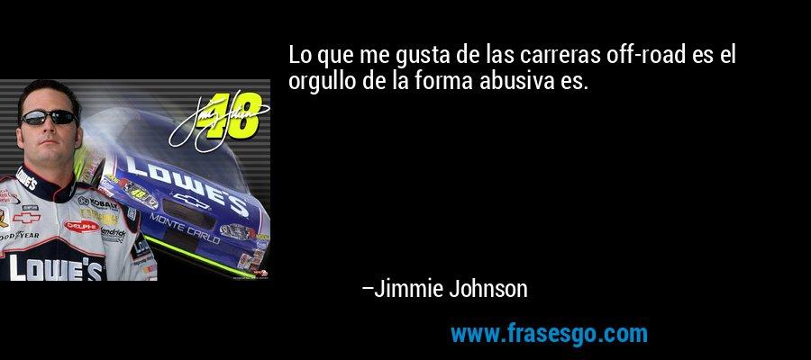 Lo que me gusta de las carreras off-road es el orgullo de la forma abusiva es. – Jimmie Johnson