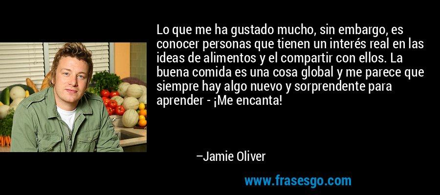 Lo que me ha gustado mucho, sin embargo, es conocer personas que tienen un interés real en las ideas de alimentos y el compartir con ellos. La buena comida es una cosa global y me parece que siempre hay algo nuevo y sorprendente para aprender - ¡Me encanta! – Jamie Oliver