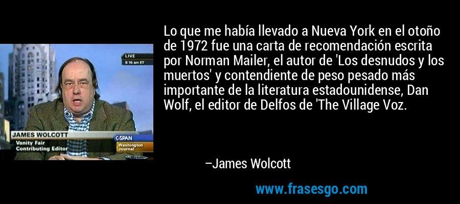 Lo que me había llevado a Nueva York en el otoño de 1972 fue una carta de recomendación escrita por Norman Mailer, el autor de 'Los desnudos y los muertos' y contendiente de peso pesado más importante de la literatura estadounidense, Dan Wolf, el editor de Delfos de 'The Village Voz. – James Wolcott