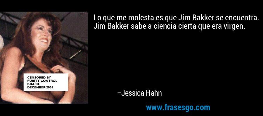 Lo que me molesta es que Jim Bakker se encuentra. Jim Bakker sabe a ciencia cierta que era virgen. – Jessica Hahn