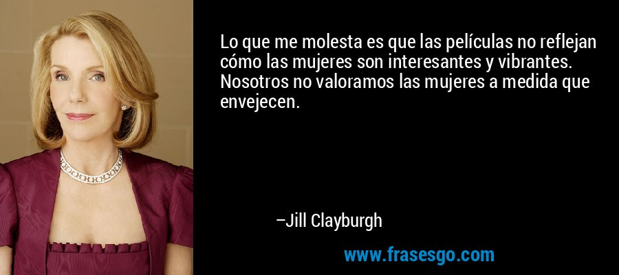 Lo que me molesta es que las películas no reflejan cómo las mujeres son interesantes y vibrantes. Nosotros no valoramos las mujeres a medida que envejecen. – Jill Clayburgh