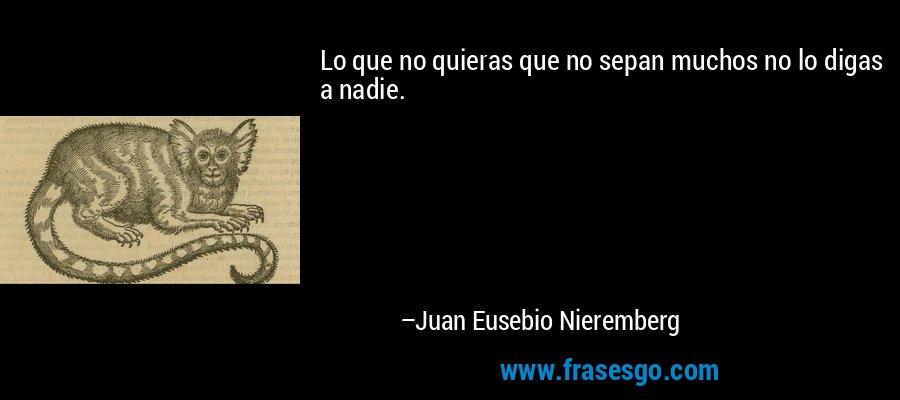Lo que no quieras que no sepan muchos no lo digas a nadie. – Juan Eusebio Nieremberg