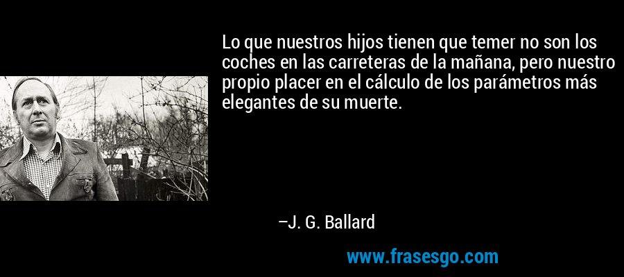 Lo que nuestros hijos tienen que temer no son los coches en las carreteras de la mañana, pero nuestro propio placer en el cálculo de los parámetros más elegantes de su muerte. – J. G. Ballard