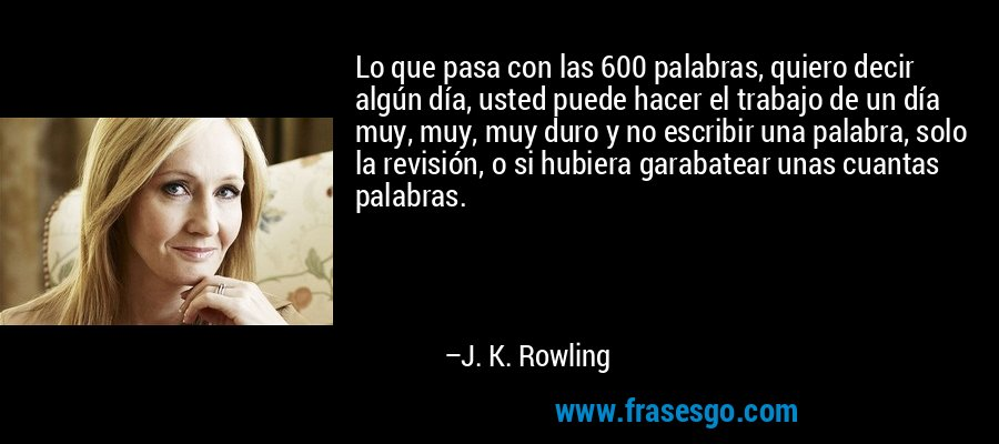 Lo que pasa con las 600 palabras, quiero decir algún día, usted puede hacer el trabajo de un día muy, muy, muy duro y no escribir una palabra, solo la revisión, o si hubiera garabatear unas cuantas palabras. – J. K. Rowling