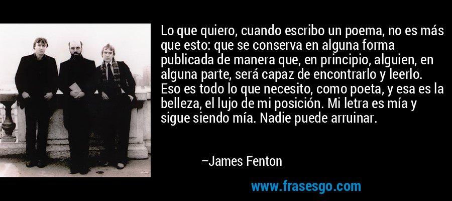 Lo que quiero, cuando escribo un poema, no es más que esto: que se conserva en alguna forma publicada de manera que, en principio, alguien, en alguna parte, será capaz de encontrarlo y leerlo. Eso es todo lo que necesito, como poeta, y esa es la belleza, el lujo de mi posición. Mi letra es mía y sigue siendo mía. Nadie puede arruinar. – James Fenton